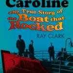 Radio Caroline - The True Story of the Boat that Rocked - Ray Clark