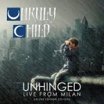 UNRULY CHILD - Unhinged: Live From Milan