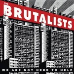 THE BRUTALISTS - We Are Not Here To Help