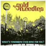 THE GOLD NEEDLES – What's Tomorrow Ever Done For You