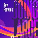 RAY FENWICK - Going Large