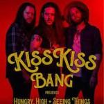 KISS KISS BANG – Hungry, High & Seeing Things